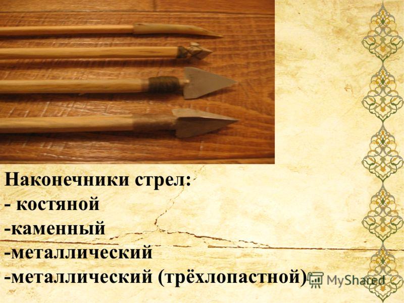 Наконечники стрел: - костяной -каменный -металлический -металлический (трёхлопастной)
