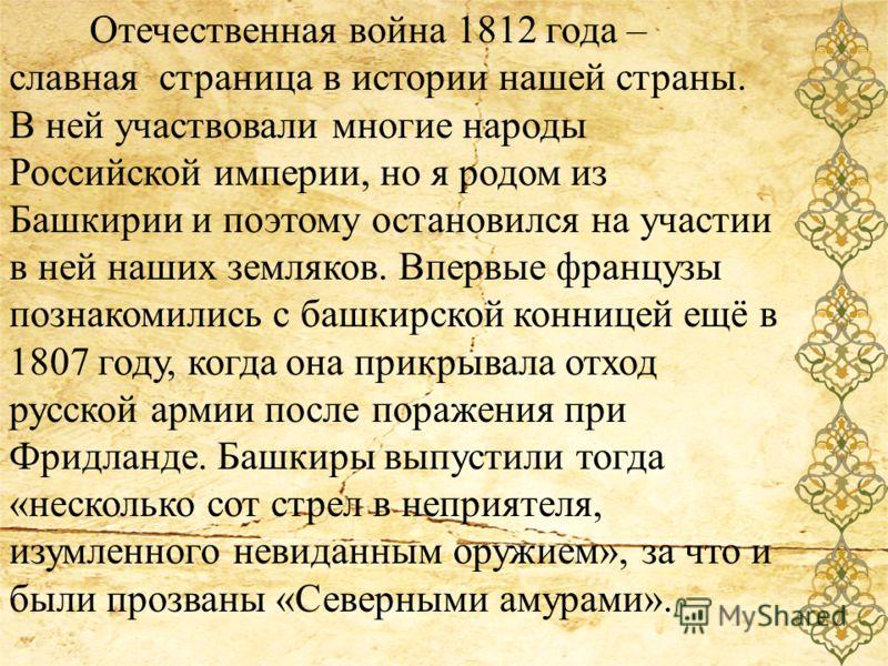 Отечественная война 1812 года – славная страница в истории нашей страны. В ней участвовали многие народы Российской империи, но я родом из Башкирии и поэтому остановился на участии в ней наших земляков. Впервые французы познакомились с башкирской кон