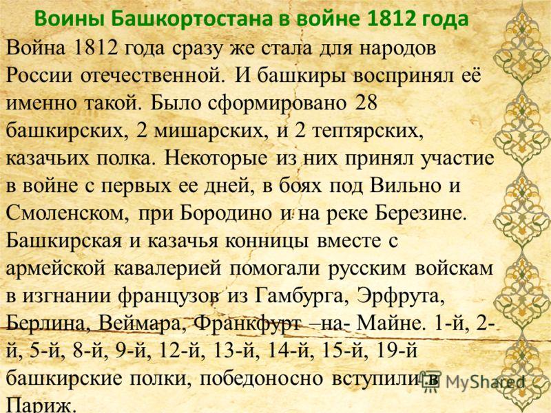 Воины Башкортостана в войне 1812 года Война 1812 года сразу же стала для народов России отечественной. И башкиры воспринял её именно такой. Было сформировано 28 башкирских, 2 мишарских, и 2 тептярских, казачьих полка. Некоторые из них принял участие