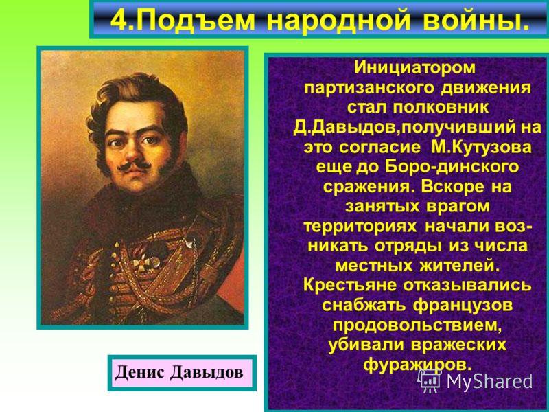 Инициатором партизанского движения стал полковник Д.Давыдов,получивший на это согласие М.Кутузова еще до Боро-динского сражения. Вскоре на занятых врагом территориях начали воз- никать отряды из числа местных жителей. Крестьяне отказывались снабжать