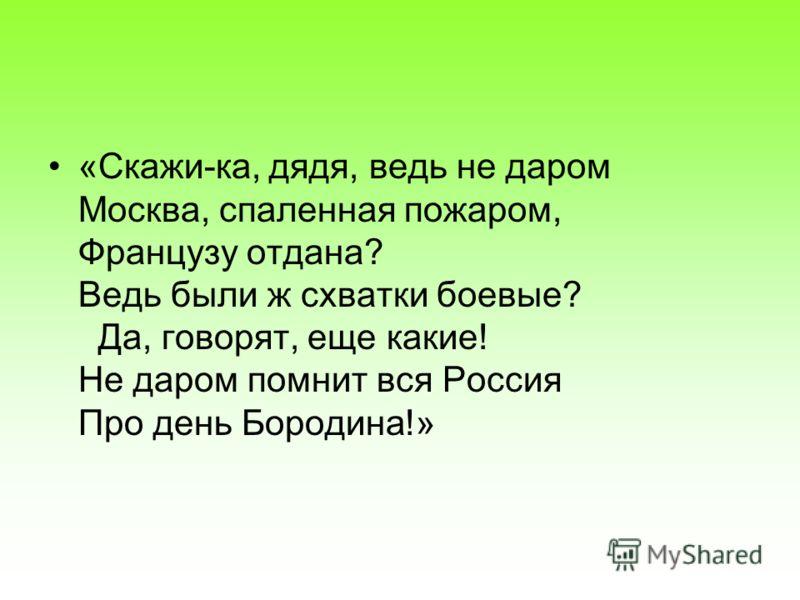 «Скажи-ка, дядя, ведь не даром Москва, спаленная пожаром, Французу отдана? Ведь были ж схватки боевые? Да, говорят, еще какие! Не даром помнит вся Россия Про день Бородина!»