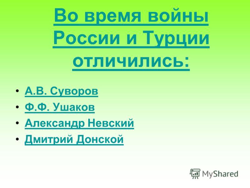 Во время войны России и Турции отличились: А.В. Суворов Ф.Ф. Ушаков Александр Невский Дмитрий Донской