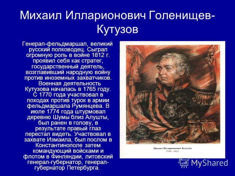 Михаил Илларионович Голенищев- Кутузов Генерал-фельдмаршал, великий русский полководец. Сыграл огромную роль в войне 1812 г. проявил себя как стратег, государственный деятель, возглавивший народную войну против иноземных захватчиков. Военная деятельн