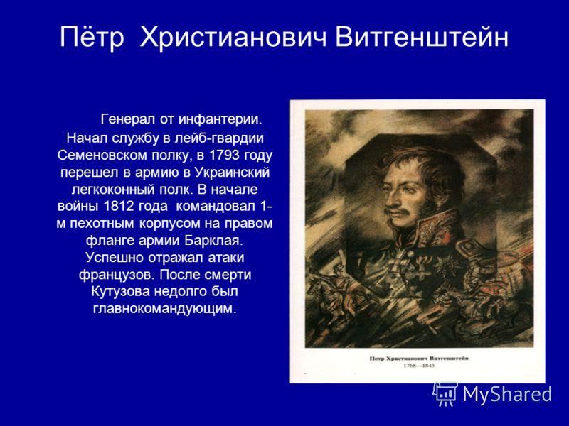 Пётр Xристианович Витгенштейн Генерал от инфантерии. Начал службу в лейб-гвардии Семеновском полку, в 1793 году перешел в армию в Украинский легкоконный полк. В начале войны 1812 года командовал 1- м пехотным корпусом на правом фланге армии Барклая.