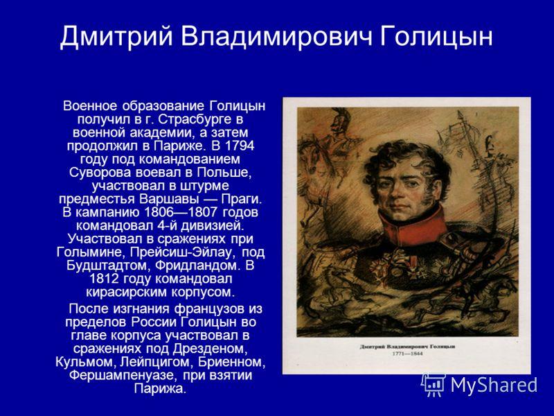 Дмитрий Владимирович Голицын Военное образование Голицын получил в г. Страсбурге в военной академии, а затем продолжил в Париже. В 1794 году под командованием Суворова воевал в Польше, участвовал в штурме предместья Варшавы Праги. В кампанию 18061807