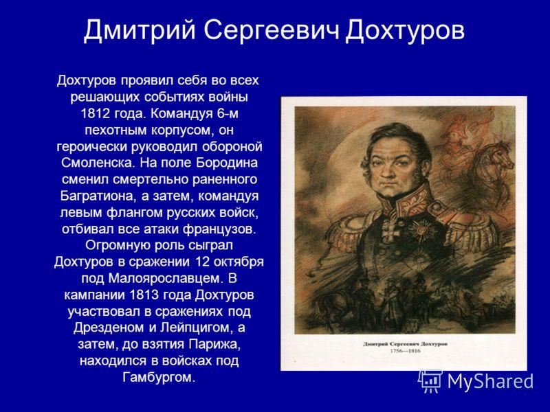 Дмитрий Сергеевич Дохтуров Дохтуров проявил себя во всех решающих событиях войны 1812 года. Командуя 6-м пехотным корпусом, он героически руководил обороной Смоленска. На поле Бородина сменил смертельно раненного Багратиона, а затем, командуя левым ф