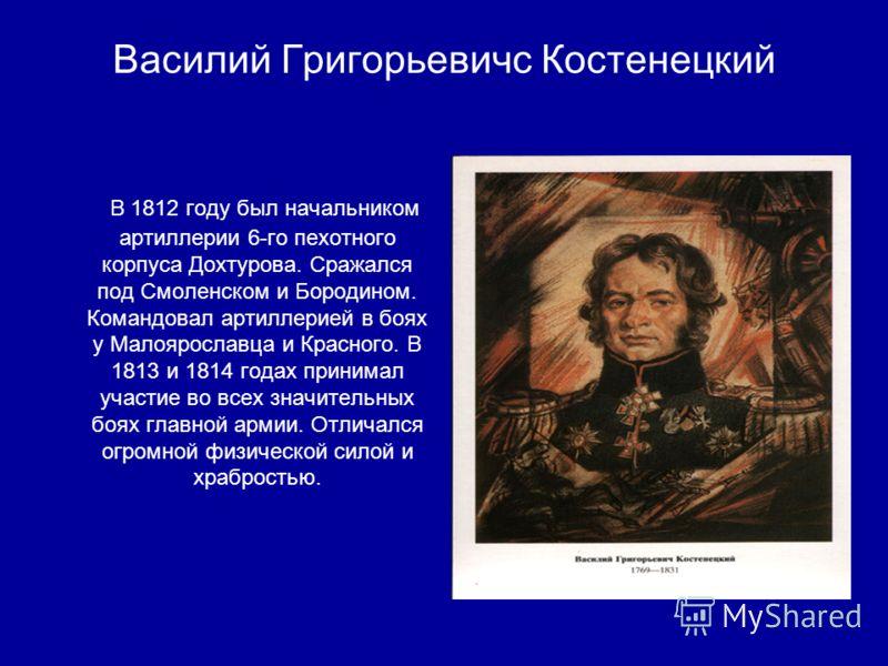 Василий Григорьевичс Костенецкий В 1812 году был начальником артиллерии 6-го пехотного корпуса Дохтурова. Сражался под Смоленском и Бородином. Командовал артиллерией в боях у Малоярославца и Красного. В 1813 и 1814 годах принимал участие во всех знач