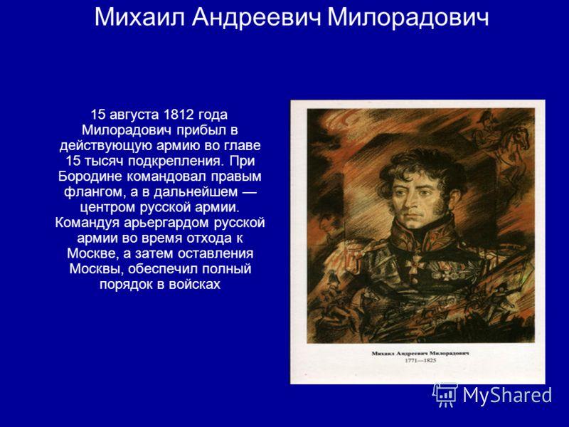 Михаил Андреевич Милорадович 15 августа 1812 года Милорадович прибыл в действующую армию во главе 15 тысяч подкрепления. При Бородине командовал правым флангом, а в дальнейшем центром русской армии. Командуя арьергардом русской армии во время отхода
