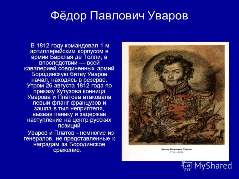 Фёдор Павлович Уваров В 1812 году командовал 1-м артиллерийским корпусом в армии Барклая де Толли, а впоследствии всей кавалерией соединенных армий Бородинскую битву Уваров начал, находясь в резерве. Утром 26 августа 1812 года по приказу Кутузова кон