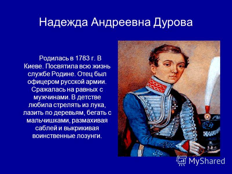 Надежда Андреевна Дурова Родилась в 1783 г. В Киеве. Посвятила всю жизнь службе Родине. Отец был офицером русской армии. Сражалась на равных с мужчинами. В детстве любила стрелять из лука, лазить по деревьям, бегать с мальчишками, размахивая саблей и