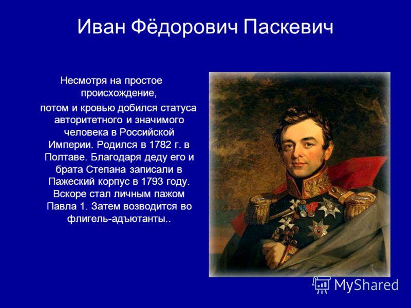 Иван Фёдорович Паскевич Несмотря на простое происхождение, потом и кровью добился статуса авторитетного и значимого человека в Российской Империи. Родился в 1782 г. в Полтаве. Благодаря деду его и брата Степана записали в Пажеский корпус в 1793 году.