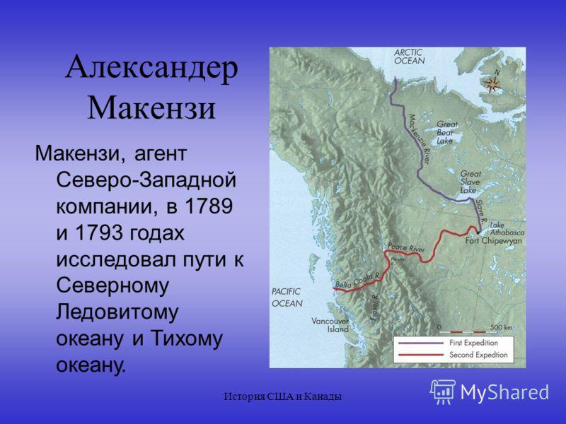 История США и Канады Александер Макензи Макензи, агент Северо-Западной компании, в 1789 и 1793 годах исследовал пути к Северному Ледовитому океану и Тихому океану.