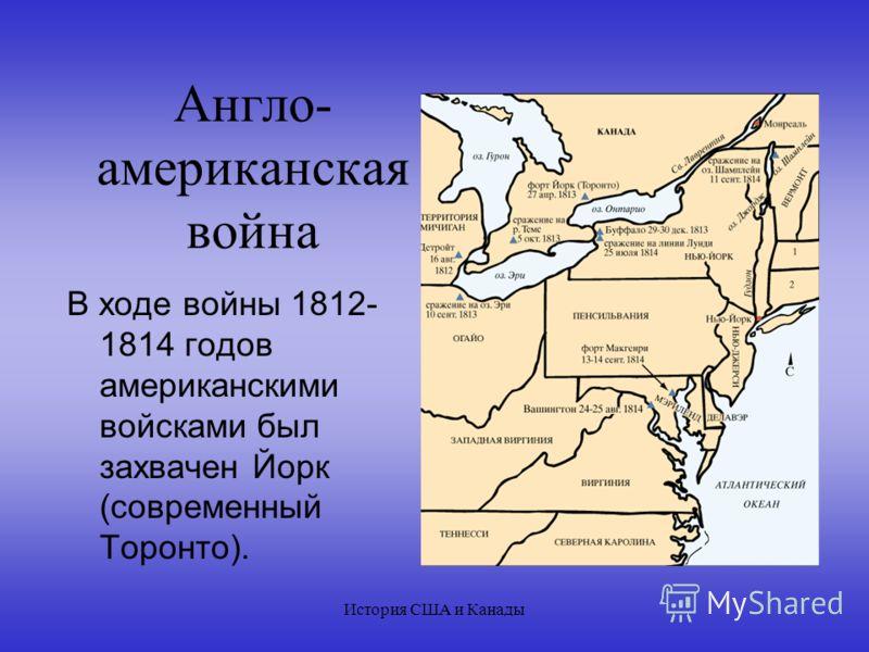 История США и Канады Англо- американская война В ходе войны 1812- 1814 годов американскими войсками был захвачен Йорк (современный Торонто).