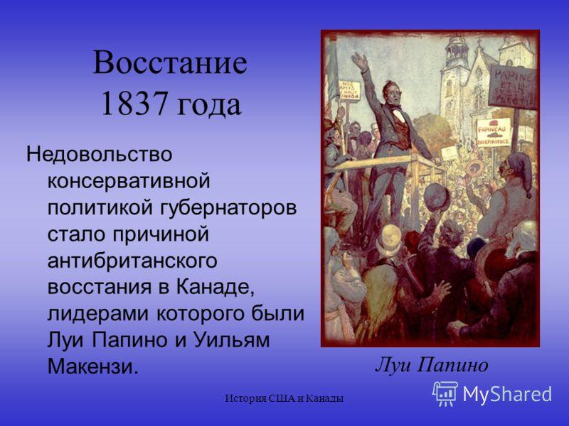 История США и Канады Восстание 1837 года Недовольство консервативной политикой губернаторов стало причиной антибританского восстания в Канаде, лидерами которого были Луи Папино и Уильям Макензи. Луи Папино