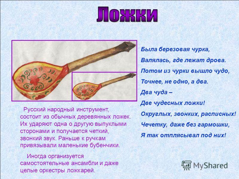 Русский народный инструмент, состоит из обычных деревянных ложек. Их ударяют одна о другую выпуклыми сторонами и получается четкий, звонкий звук. Раньше к ручкам привязывали маленькие бубенчики. Иногда организуется самостоятельные ансамбли и даже цел