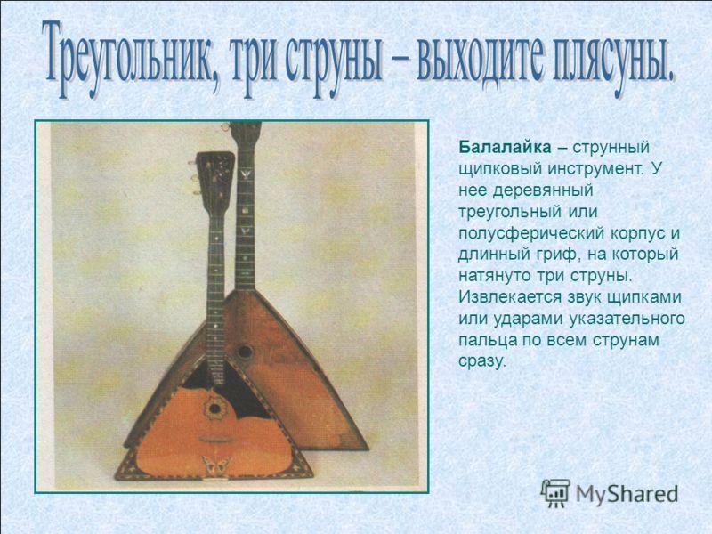 Балалайка – струнный щипковый инструмент. У нее деревянный треугольный или полусферический корпус и длинный гриф, на который натянуто три струны. Извлекается звук щипками или ударами указательного пальца по всем струнам сразу.