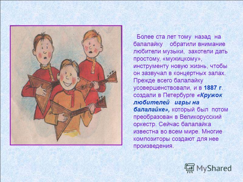 Более ста лет тому назад на балалайку обратили внимание любители музыки, захотели дать простому, «мужицкому», инструменту новую жизнь, чтобы он зазвучал в концертных залах. Прежде всего балалайку усовершенствовали, и в 1887 г. создали в Петербурге «К