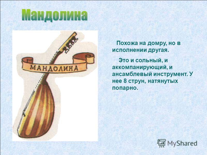 Похожа на домру, но в исполнении другая. Это и сольный, и аккомпанирующий, и ансамблевый инструмент. У нее 8 струн, натянутых попарно.