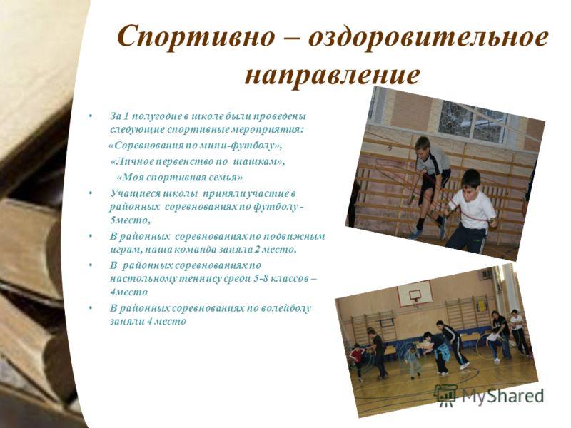 Спортивно – оздоровительное направление За 1 полугодие в школе были проведены следующие спортивные мероприятия: «Соревнования по мини-футболу», «Личное первенство по шашкам», «Моя спортивная семья» Учащиеся школы приняли участие в районных соревнован