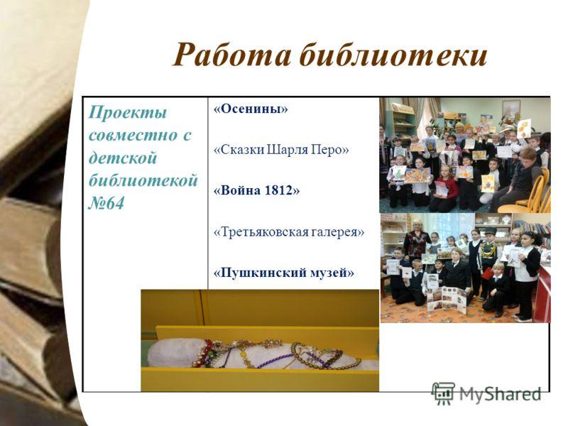 Работа библиотеки Проекты совместно с детской библиотекой 64 «Осенины» «Сказки Шарля Перо» «Война 1812» «Третьяковская галерея» «Пушкинский музей»