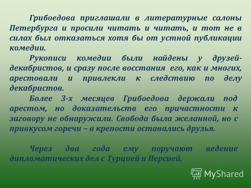 Грибоедова приглашали в литературные салоны Петербурга и просили читать и читать, и тот не в силах был отказаться хотя бы от устной публикации комедии. Рукописи комедии были найдены у друзей- декабристов, и сразу после восстания его, как и многих, ар