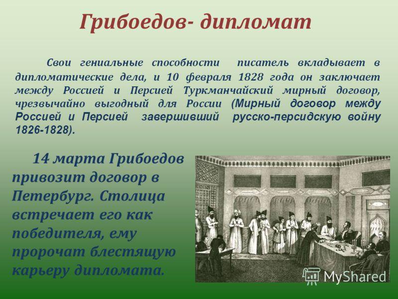 Грибоедов- дипломат Свои гениальные способности писатель вкладывает в дипломатические дела, и 10 февраля 1828 года он заключает между Россией и Персией Туркманчайский мирный договор, чрезвычайно выгодный для России (Мирный договор между Россией и Пер