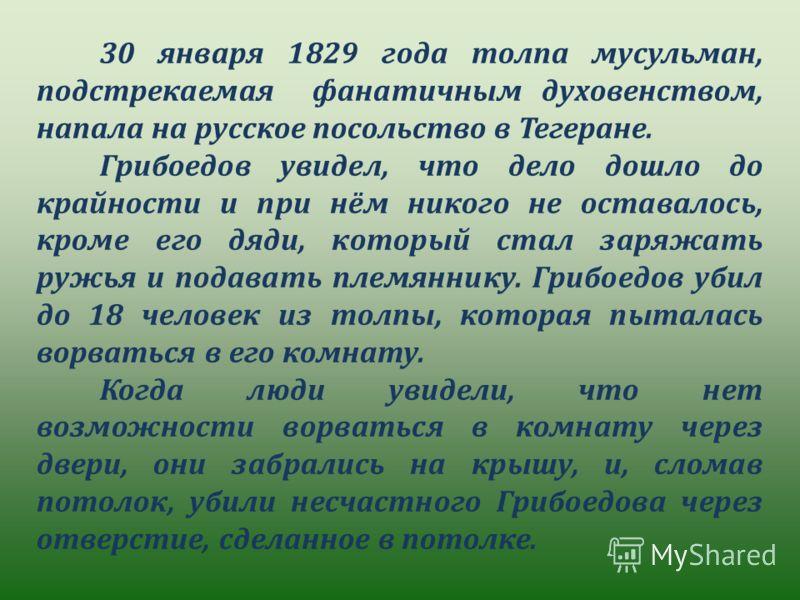 30 января 1829 года толпа мусульман, подстрекаемая фанатичным духовенством, напала на русское посольство в Тегеране. Грибоедов увидел, что дело дошло до крайности и при нём никого не оставалось, кроме его дяди, который стал заряжать ружья и подавать