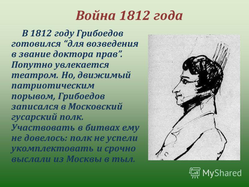 Война 1812 года В 1812 году Грибоедов готовился для возведения в звание доктора прав. Попутно увлекается театром. Но, движимый патриотическим порывом, Грибоедов записался в Московский гусарский полк. Участвовать в битвах ему не довелось: полк не успе