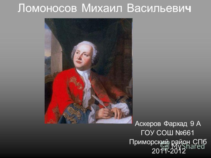 Ломоносов Михаил Васильевич Аскеров Фархад 9 А ГОУ СОШ 661 Приморский район СПб 2011-2012