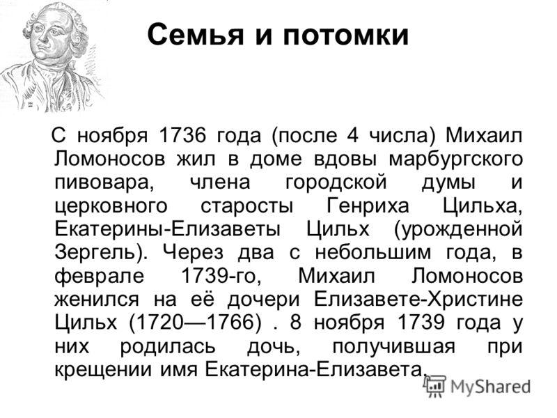 Семья и потомки С ноября 1736 года (после 4 числа) Михаил Ломоносов жил в доме вдовы марбургского пивовара, члена городской думы и церковного старосты Генриха Цильха, Екатерины-Елизаветы Цильх (урожденной Зергель). Через два с небольшим года, в февра