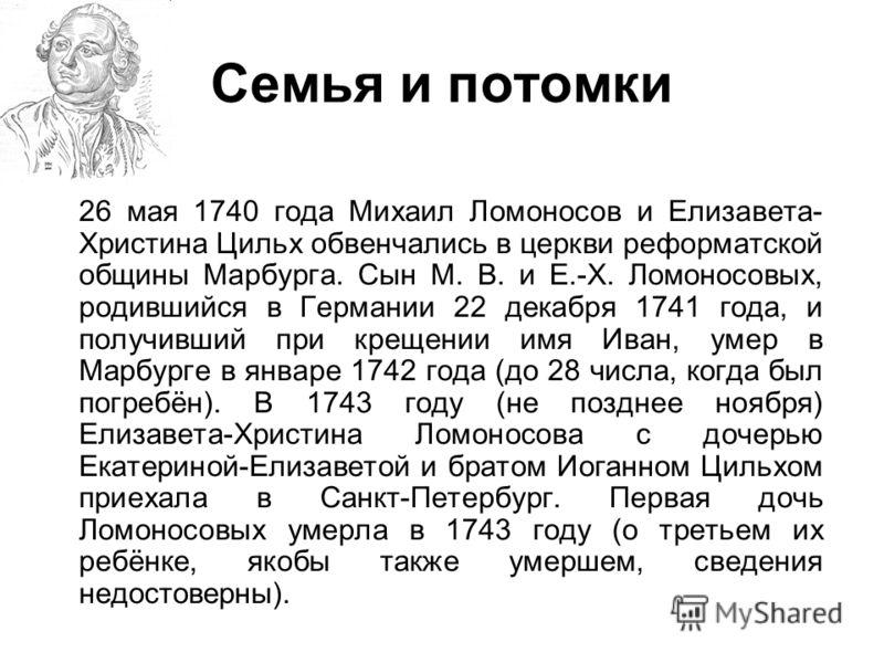 Семья и потомки 26 мая 1740 года Михаил Ломоносов и Елизавета- Христина Цильх обвенчались в церкви реформатской общины Марбурга. Сын М. В. и Е.-Х. Ломоносовых, родившийся в Германии 22 декабря 1741 года, и получивший при крещении имя Иван, умер в Мар