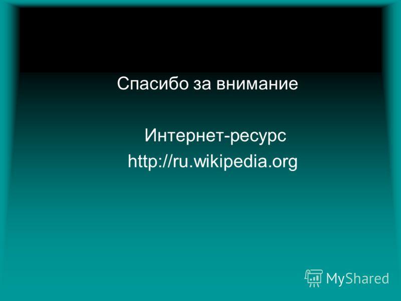 Спасибо за внимание Интернет-ресурс http://ru.wikipedia.org