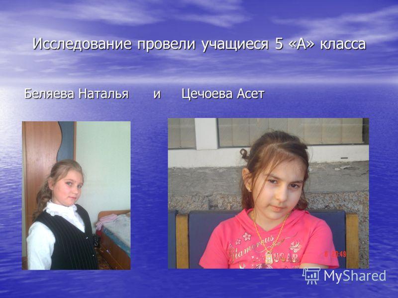 Исследование провели учащиеся 5 «А» класса Беляева Наталья и Цечоева Асет