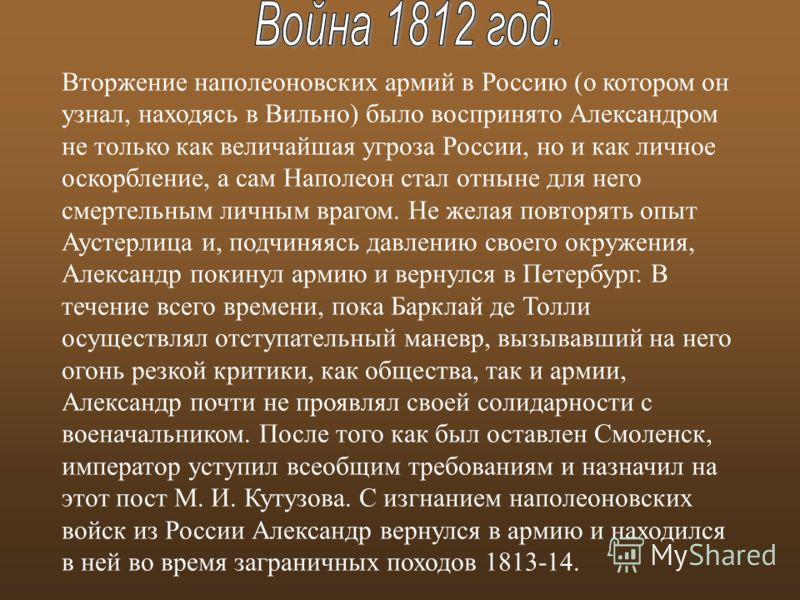 Вторжение наполеоновских армий в Россию (о котором он узнал, находясь в Вильно) было воспринято Александром не только как величайшая угроза России, но и как личное оскорбление, а сам Наполеон стал отныне для него смертельным личным врагом. Не желая п