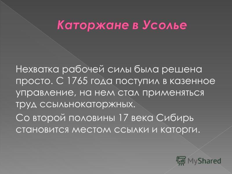Нехватка рабочей силы была решена просто. С 1765 года поступил в казенное управление, на нем стал применяться труд ссыльнокаторжных. Со второй половины 17 века Сибирь становится местом ссылки и каторги.