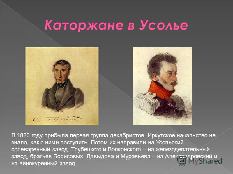 В 1826 году прибыла первая группа декабристов. Иркутское начальство не знало, как с ними поступить. Потом их направили на Усольский солеваренный завод. Трубецкого и Волконского – на железоделательный завод, братьев Борисовых, Давыдова и Муравьева – н