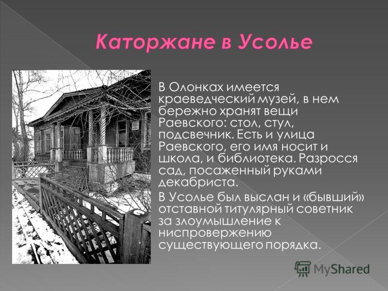В Олонках имеется краеведческий музей, в нем бережно хранят вещи Раевского: стол, стул, подсвечник. Есть и улица Раевского, его имя носит и школа, и библиотека. Разросся сад, посаженный руками декабриста. В Усолье был выслан и «бывший» отставной титу