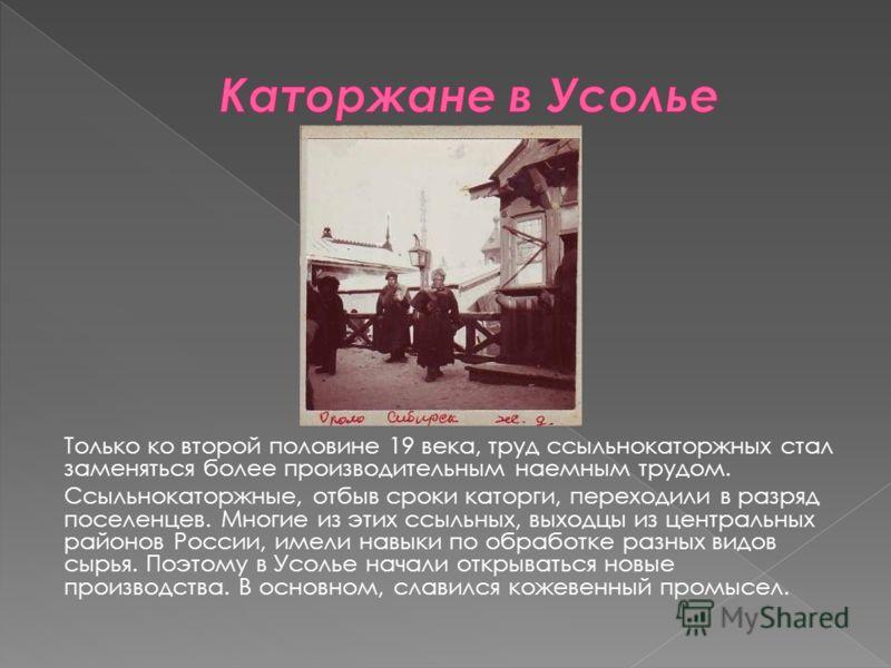 Только ко второй половине 19 века, труд ссыльнокаторжных стал заменяться более производительным наемным трудом. Ссыльнокаторжные, отбыв сроки каторги, переходили в разряд поселенцев. Многие из этих ссыльных, выходцы из центральных районов России, име