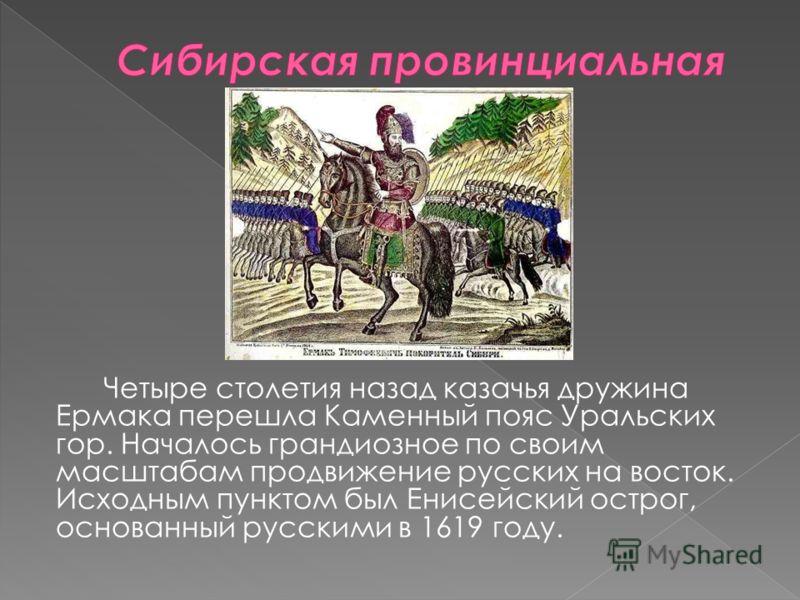 Четыре столетия назад казачья дружина Ермака перешла Каменный пояс Уральских гор. Началось грандиозное по своим масштабам продвижение русских на восток. Исходным пунктом был Енисейский острог, основанный русскими в 1619 году.