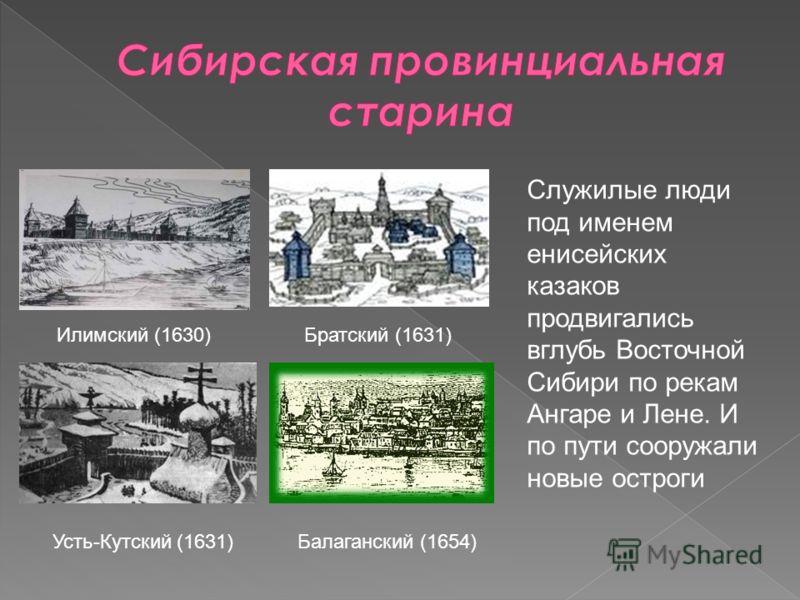 Илимский (1630) Усть-Кутский (1631) Братский (1631) Балаганский (1654) Служилые люди под именем енисейских казаков продвигались вглубь Восточной Сибири по рекам Ангаре и Лене. И по пути сооружали новые остроги