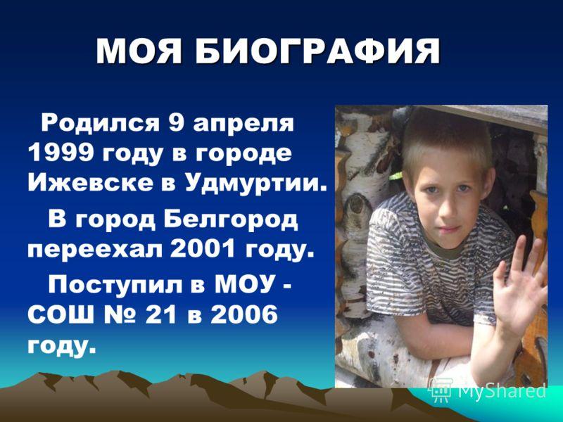 МОЯ БИОГРАФИЯ Родился 9 апреля 1999 году в городе Ижевске в Удмуртии. В город Белгород переехал 2001 году. Поступил в МОУ - СОШ 21 в 2006 году.
