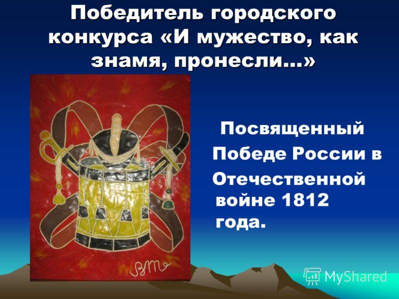 Победитель городского конкурса «И мужество, как знамя, пронесли…» Посвященный Победе России в Отечественной войне 1812 года.