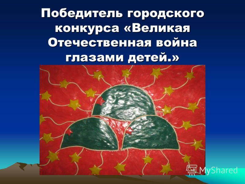 Победитель городского конкурса «Великая Отечественная война глазами детей.»