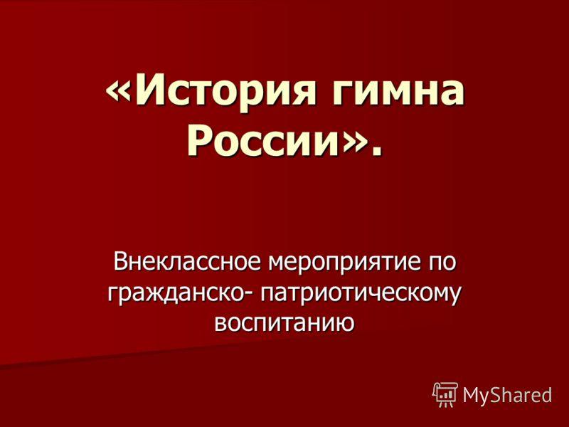 «История гимна России». Внеклассное мероприятие по гражданско- патриотическому воспитанию