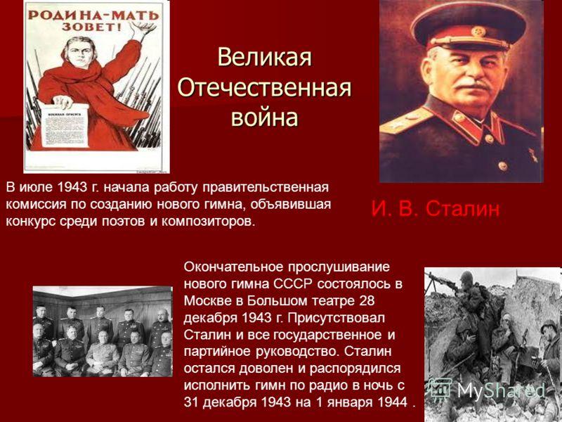 Великая Отечественная война И. В. Сталин В июле 1943 г. начала работу правительственная комиссия по созданию нового гимна, объявившая конкурс среди поэтов и композиторов. Окончательное прослушивание нового гимна СССР состоялось в Москве в Большом теа