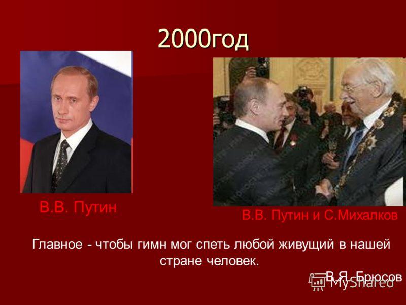 2000год В.В. Путин В.В. Путин и С.Михалков Главное - чтобы гимн мог спеть любой живущий в нашей стране человек. В.Я. Брюсов
