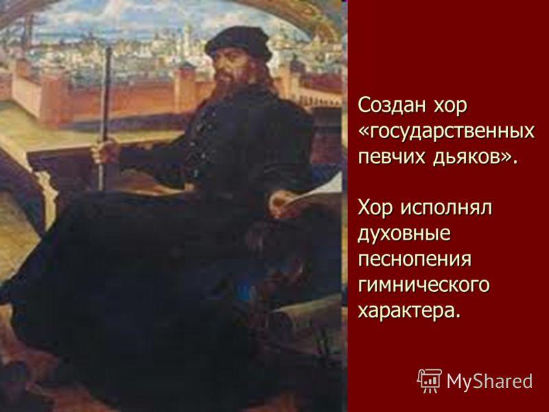 Создан хор «государственных певчих дьяков». Хор исполнял духовные песнопения гимнического характера.