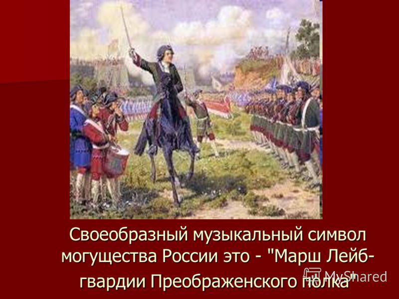 Своеобразный музыкальный символ могущества России это - Марш Лейб- гвардии Преображенского полка