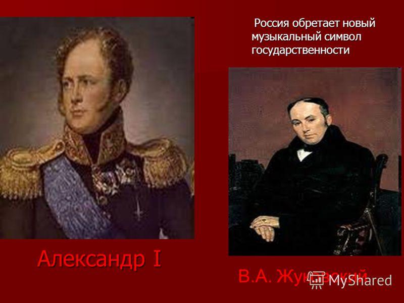 Александр I Россия обретает новый музыкальный символ государственности Россия обретает новый музыкальный символ государственности В.А. Жуковский