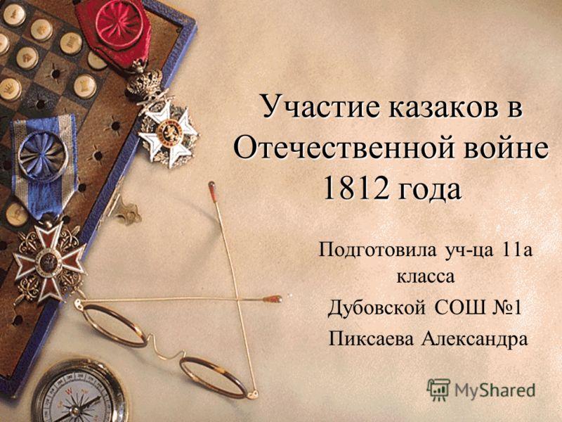 Участие казаков в Отечественной войне 1812 года Подготовила уч-ца 11а класса Дубовской СОШ 1 Пиксаева Александра